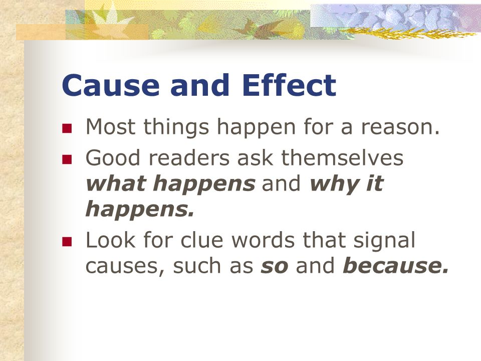 Cause and Effect Most things happen for a reason. Good readers ask themselves what happens and why it happens. Look for clue words that signal causes,