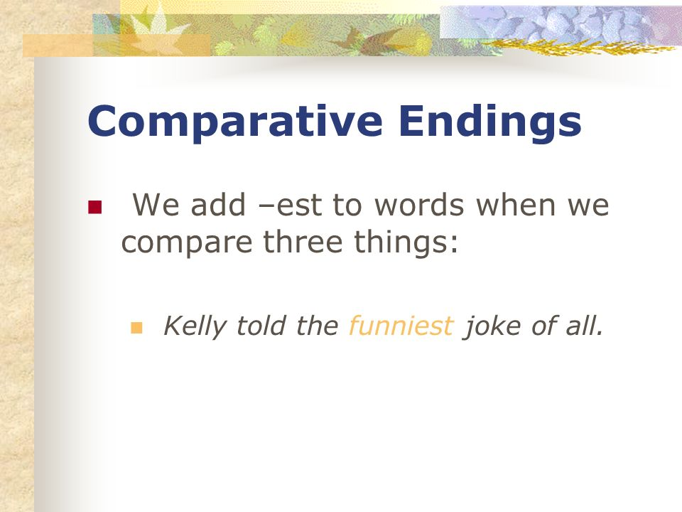Comparative Endings We add –est to words when we compare three things: Kelly told the funniest joke of all.