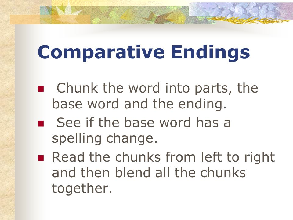 Comparative Endings Chunk the word into parts, the base word and the ending.