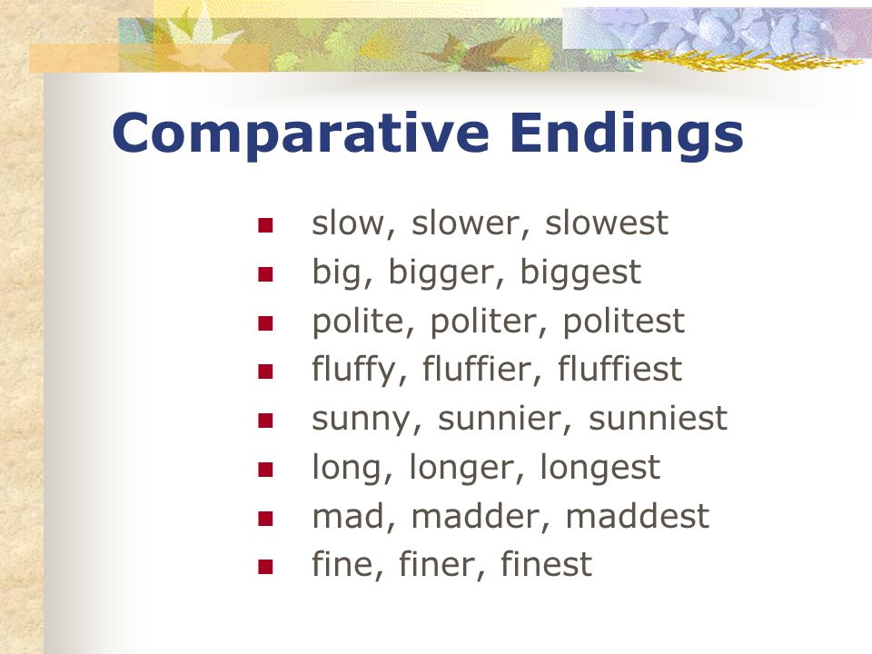 Comparative Endings slow, slower, slowest big, bigger, biggest polite, politer, politest fluffy, fluffier, fluffiest sunny, sunnier, sunniest long, longer, longest mad, madder, maddest fine, finer, finest
