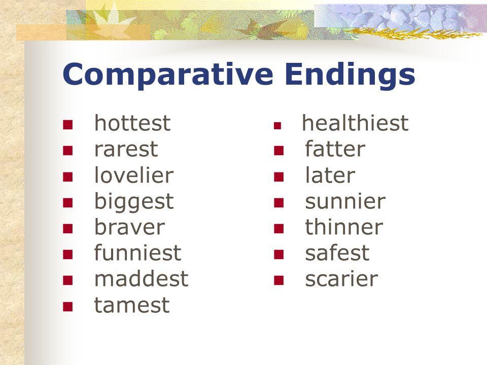 Comparative Endings hottest rarest lovelier biggest braver funniest maddest tamest healthiest fatter later sunnier thinner safest scarier