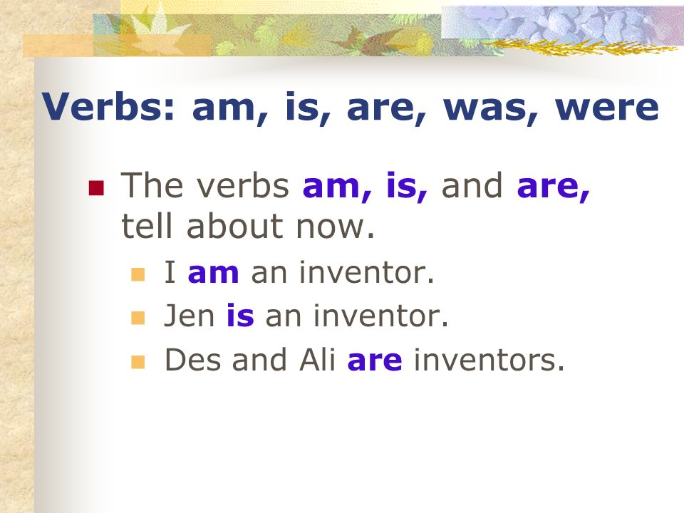 Verbs: am, is, are, was, were The verbs am, is, and are, tell about now. I am an inventor. Jen is an inventor. Des and Ali are inventors.