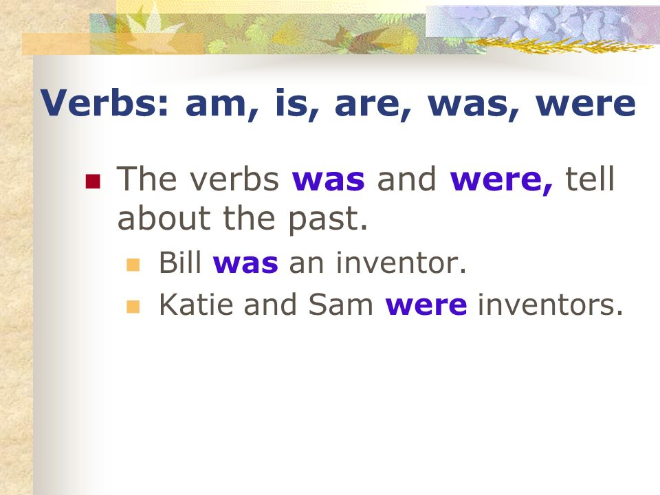 Verbs: am, is, are, was, were The verbs was and were, tell about the past. Bill was an inventor. Katie and Sam were inventors.