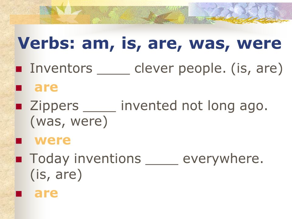 Verbs: am, is, are, was, were Inventors ____ clever people.