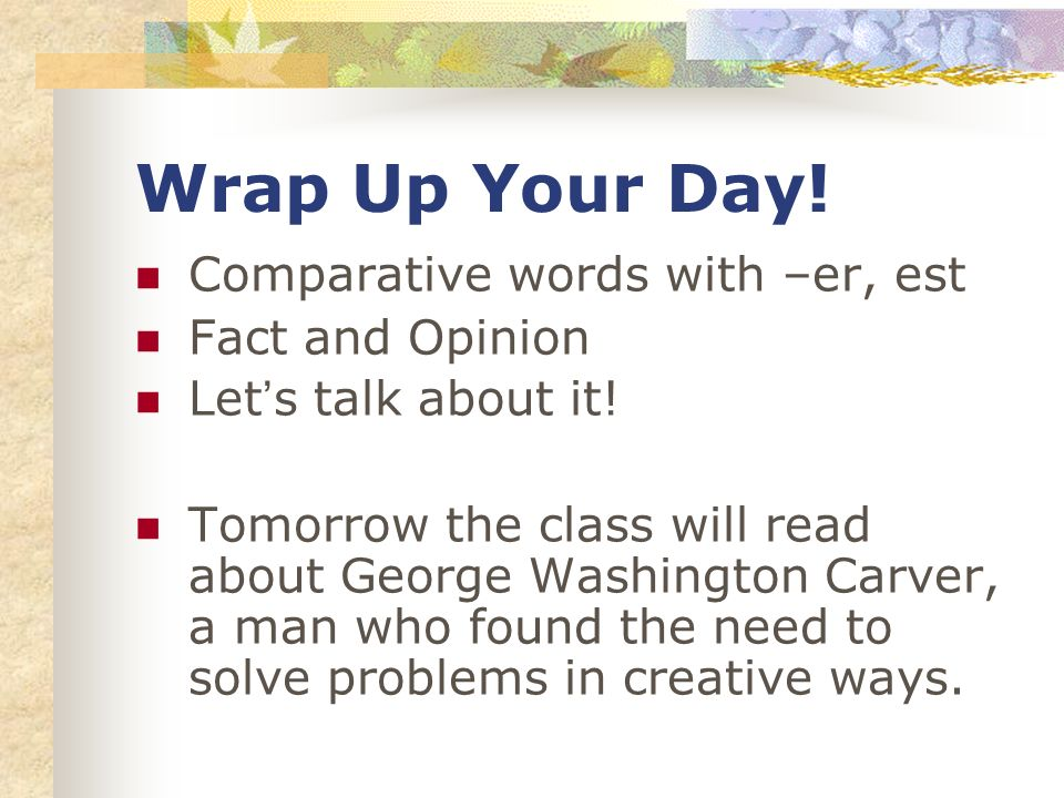 Wrap Up Your Day! Comparative words with –er, est Fact and Opinion Lets talk about it! Tomorrow the class will read about George Washington Carver, a