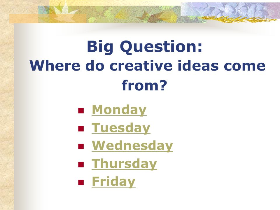 Big Question: Where do creative ideas come from? Monday Tuesday Wednesday Thursday Friday