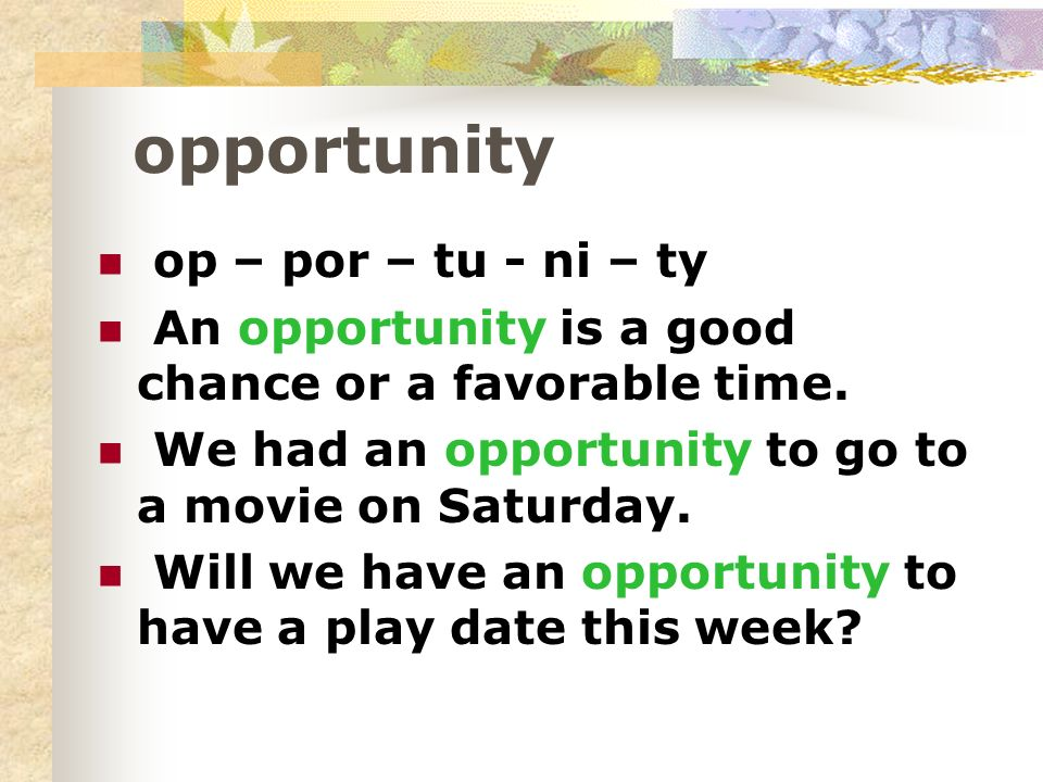opportunity op – por – tu - ni – ty An opportunity is a good chance or a favorable time.