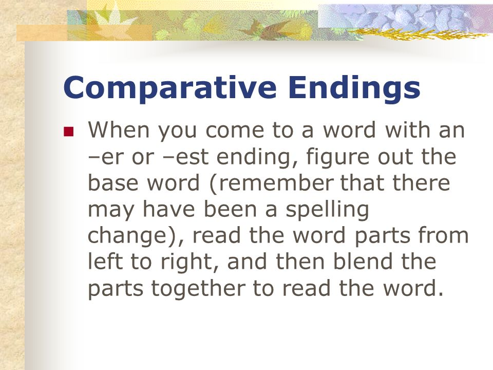Comparative Endings When you come to a word with an –er or –est ending, figure out the base word (remember that there may have been a spelling change), read the word parts from left to right, and then blend the parts together to read the word.