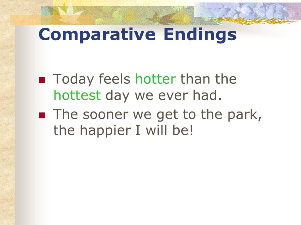 Comparative Endings Today feels hotter than the hottest day we ever had.