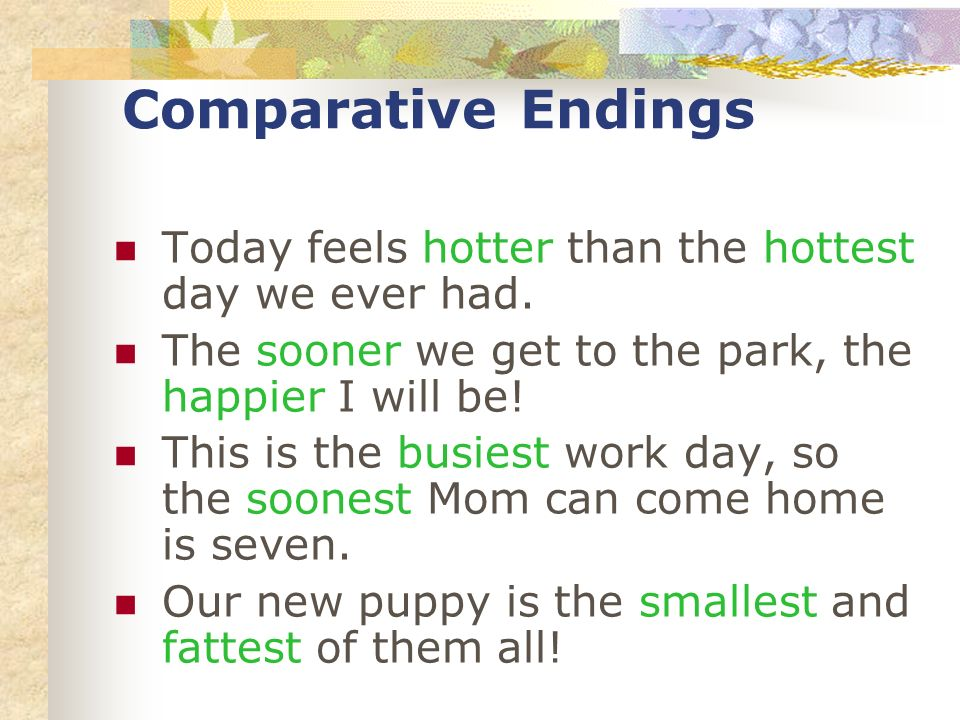 Comparative Endings Today feels hotter than the hottest day we ever had. The sooner we get to the park, the happier I will be! This is the busiest wor
