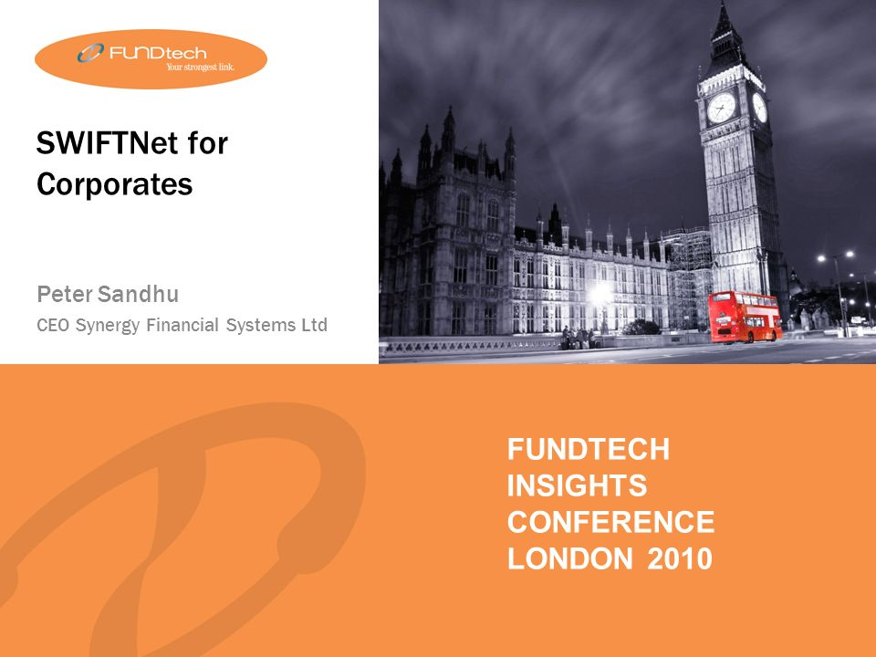 FUNDTECH INSIGHTS LONDON 2010 FUNDTECH INSIGHTS CONFERENCE LONDON 2010 SWIFTNet for Corporates Peter Sandhu CEO Synergy Financial Systems Ltd