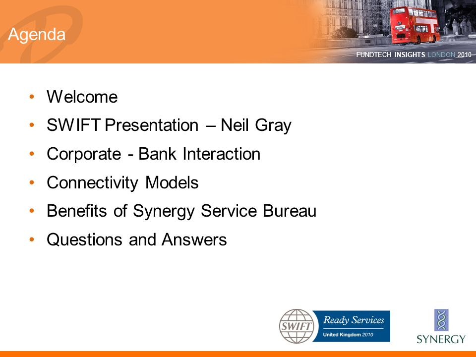 FUNDTECH INSIGHTS LONDON 2010 Agenda Welcome SWIFT Presentation – Neil Gray Corporate - Bank Interaction Connectivity Models Benefits of Synergy Servi