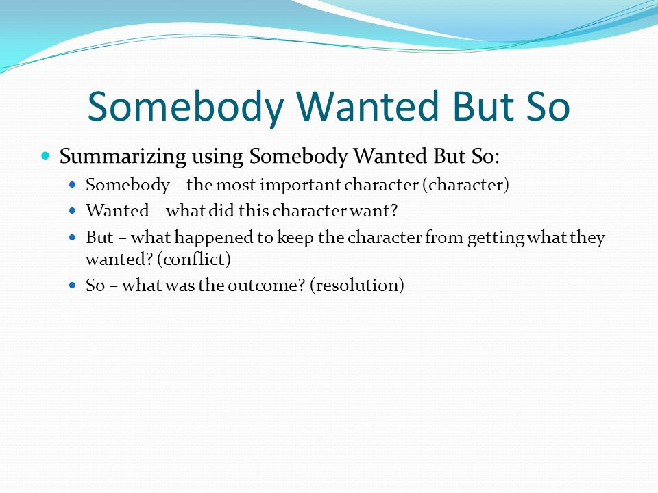Somebody Wanted But So Summarizing using Somebody Wanted But So: Somebody – the most important character (character) Wanted – what did this character want.