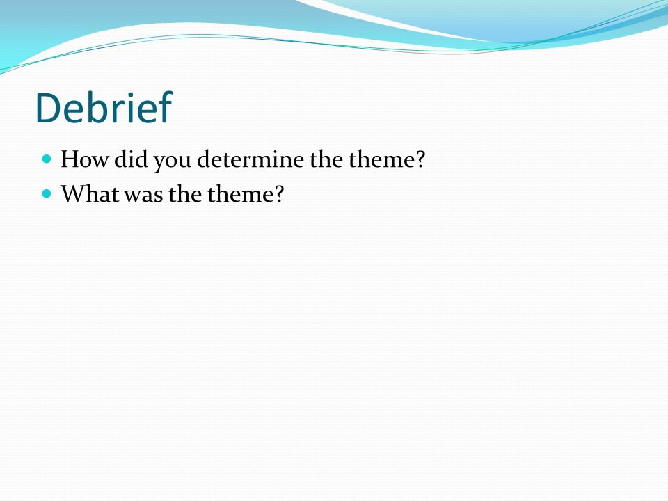 Debrief How did you determine the theme What was the theme