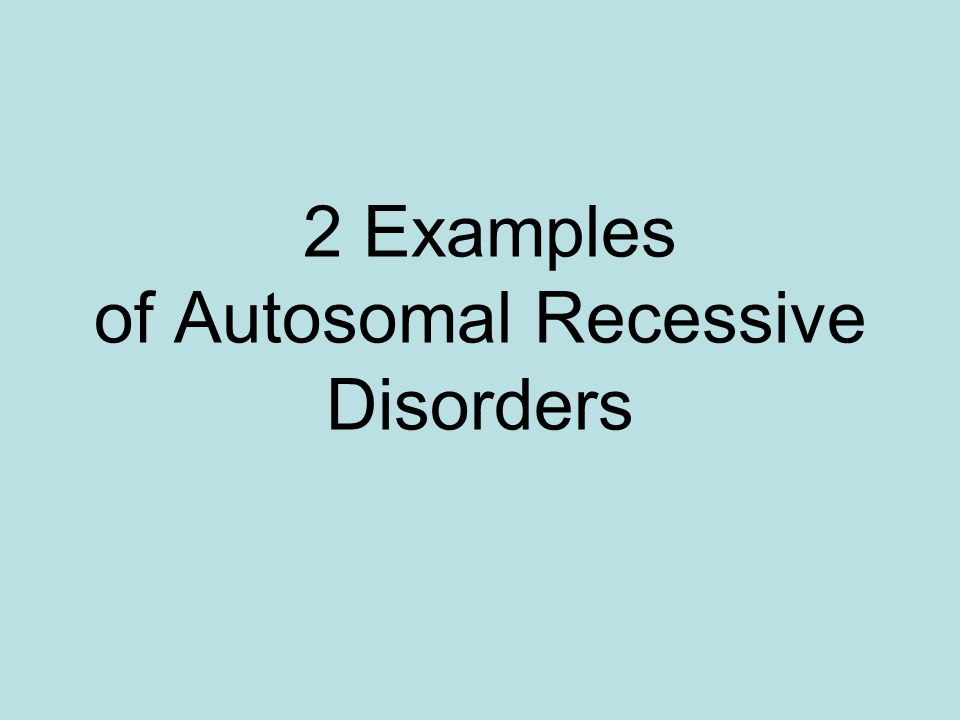 2 Examples of Autosomal Recessive Disorders