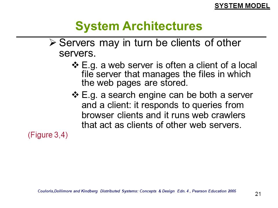 21 System Architectures Servers may in turn be clients of other servers. E.g. a web server is often a client of a local file server that manages the f