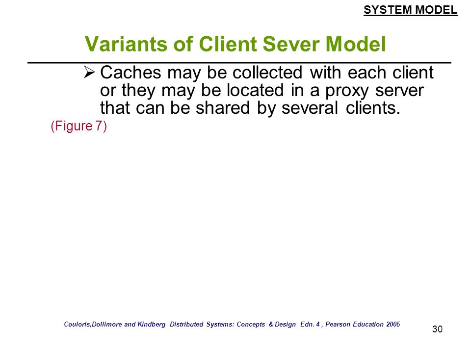 30 Variants of Client Sever Model Caches may be collected with each client or they may be located in a proxy server that can be shared by several clie