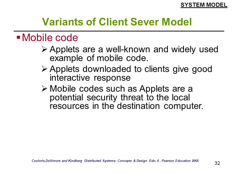 32 Variants of Client Sever Model Mobile code Applets are a well-known and widely used example of mobile code. Applets downloaded to clients give good