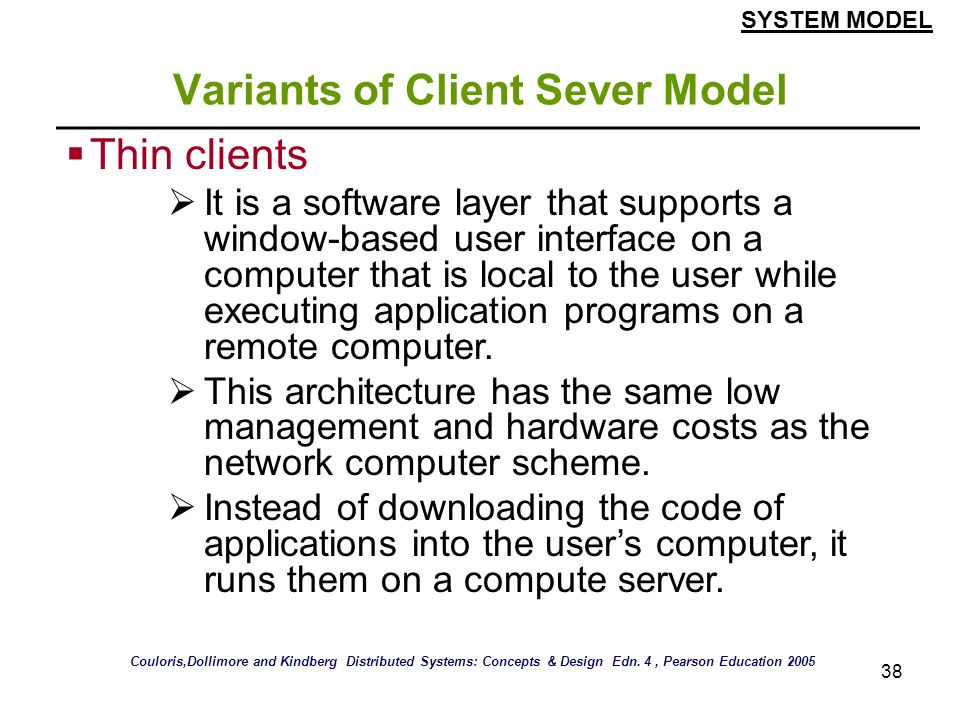 38 Variants of Client Sever Model Thin clients It is a software layer that supports a window-based user interface on a computer that is local to the u