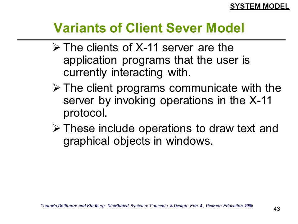 43 Variants of Client Sever Model The clients of X-11 server are the application programs that the user is currently interacting with. The client prog