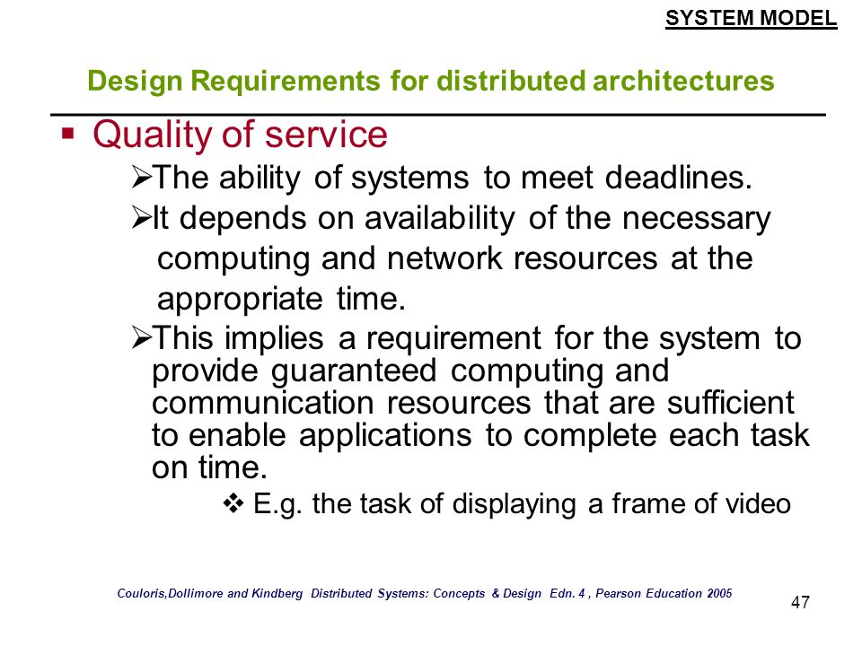 47 Design Requirements for distributed architectures Quality of service The ability of systems to meet deadlines. It depends on availability of the ne