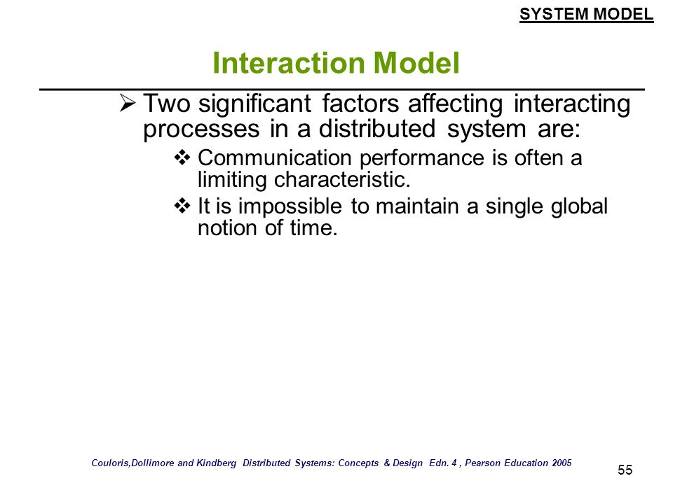 55 Interaction Model Two significant factors affecting interacting processes in a distributed system are: Communication performance is often a limitin