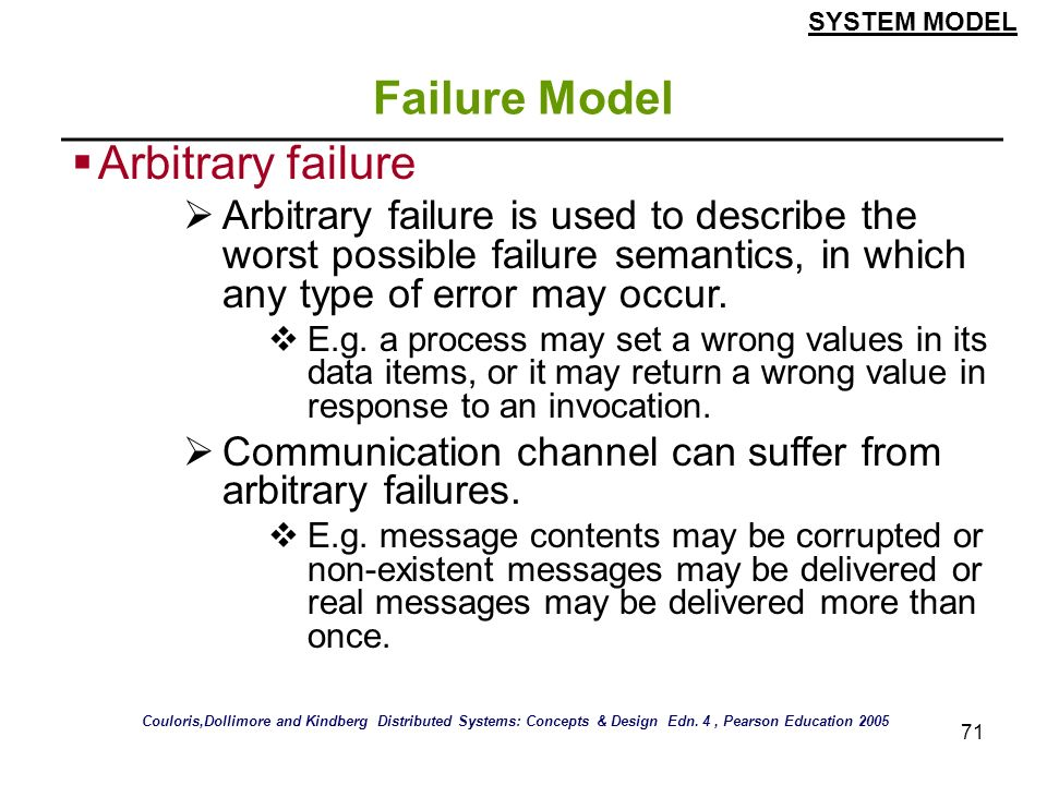 71 Failure Model Arbitrary failure Arbitrary failure is used to describe the worst possible failure semantics, in which any type of error may occur. E