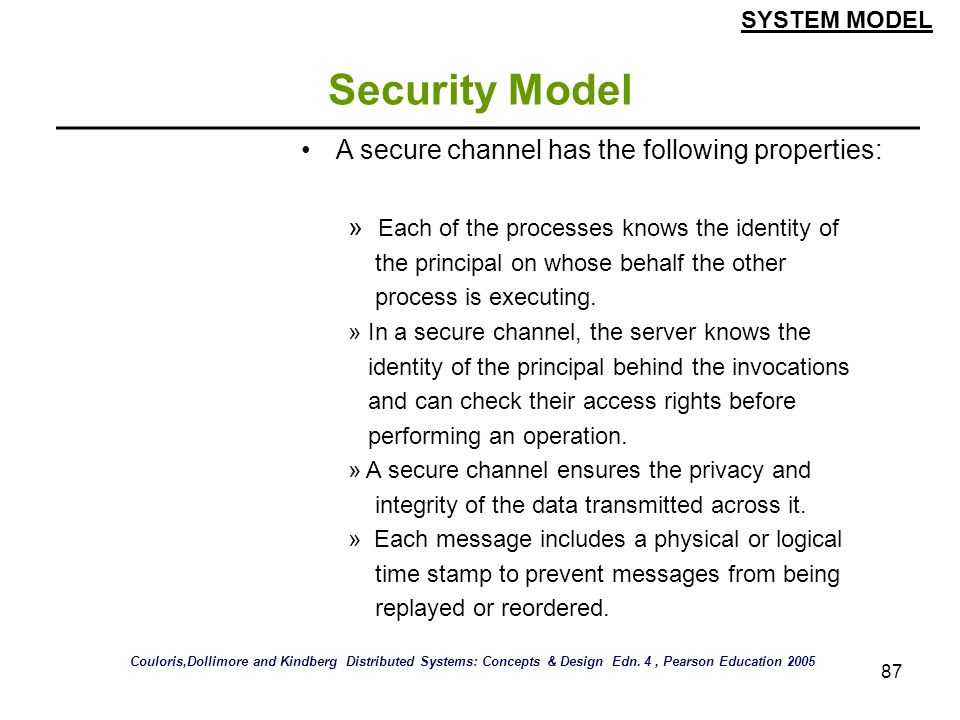87 Security Model A secure channel has the following properties: » Each of the processes knows the identity of the principal on whose behalf the other
