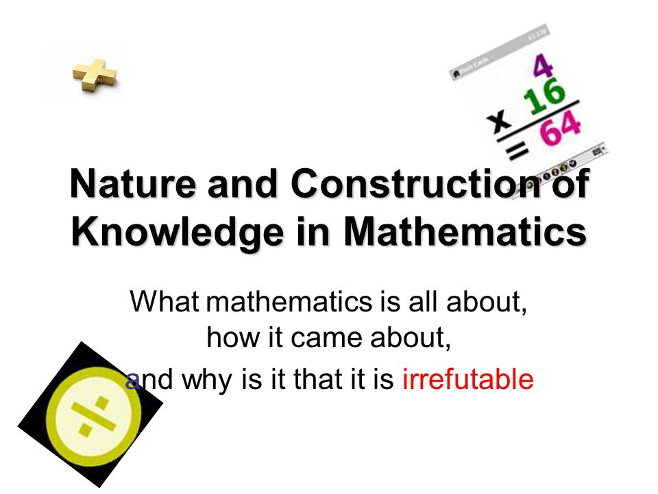 Nature and Construction of Knowledge in Mathematics What mathematics is all about, how it came about, and why is it that it is irrefutable