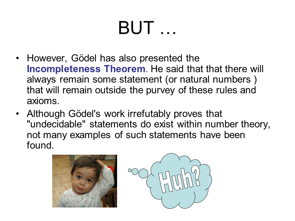 BUT … However, Gödel has also presented the Incompleteness Theorem. He said that that there will always remain some statement (or natural numbers ) th