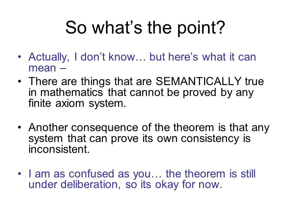 So whats the point? Actually, I dont know… but heres what it can mean – There are things that are SEMANTICALLY true in mathematics that cannot be prov