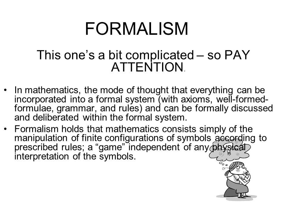 FORMALISM This ones a bit complicated – so PAY ATTENTION. In mathematics, the mode of thought that everything can be incorporated into a formal system