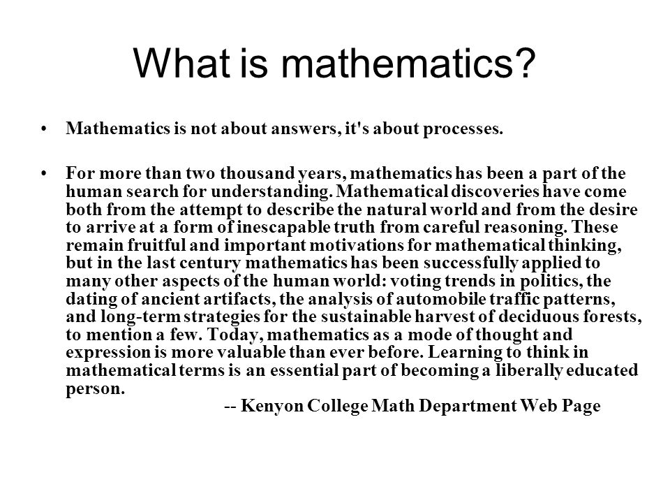 What is mathematics? Mathematics is not about answers, it's about processes. For more than two thousand years, mathematics has been a part of the huma