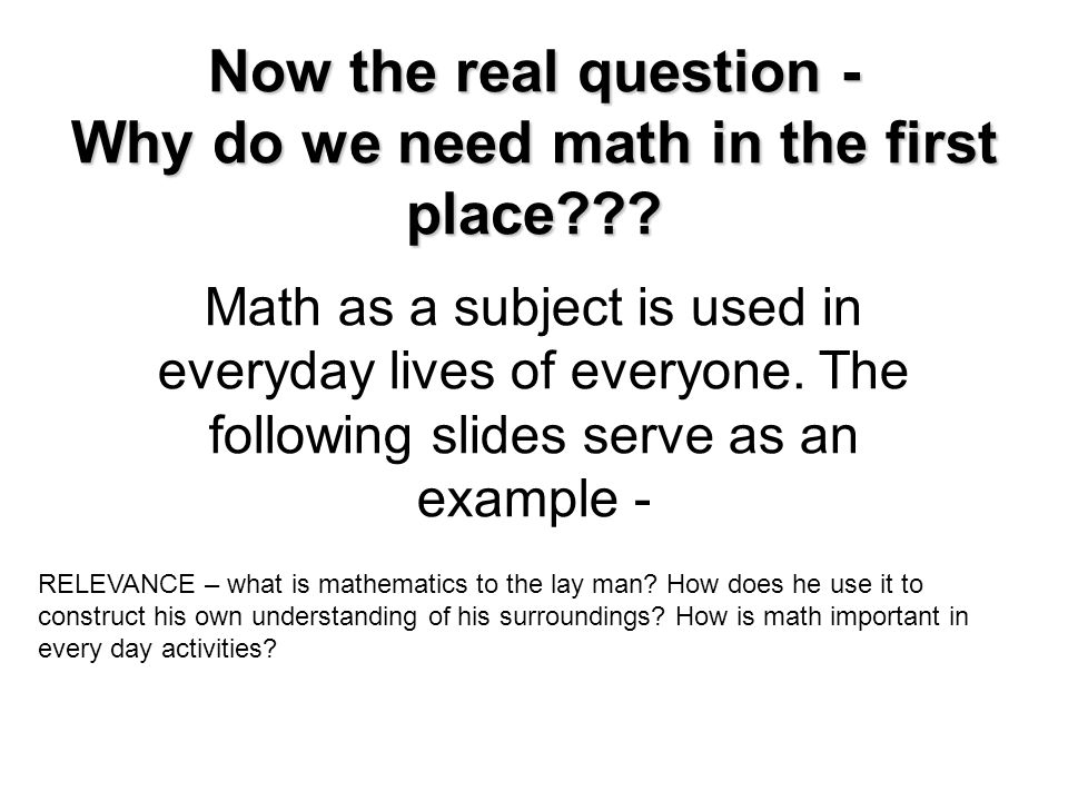 Now the real question - Why do we need math in the first place??? Math as a subject is used in everyday lives of everyone. The following slides serve