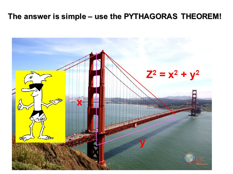 The answer is simple – use the PYTHAGORAS THEOREM! x Z 2 = x 2 + y 2 y