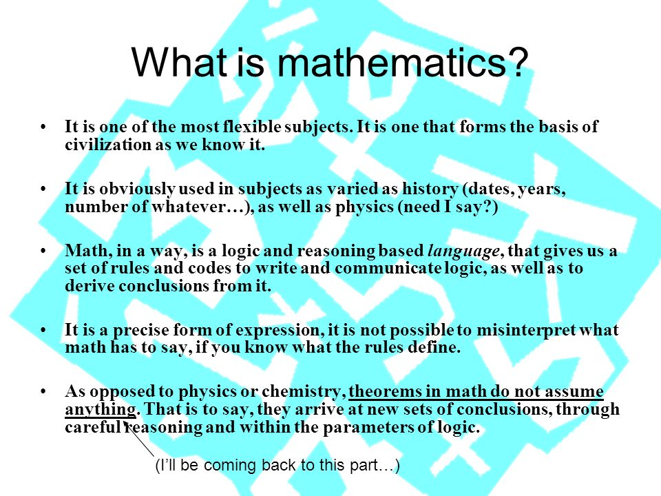 What is mathematics? It is one of the most flexible subjects. It is one that forms the basis of civilization as we know it. It is obviously used in su