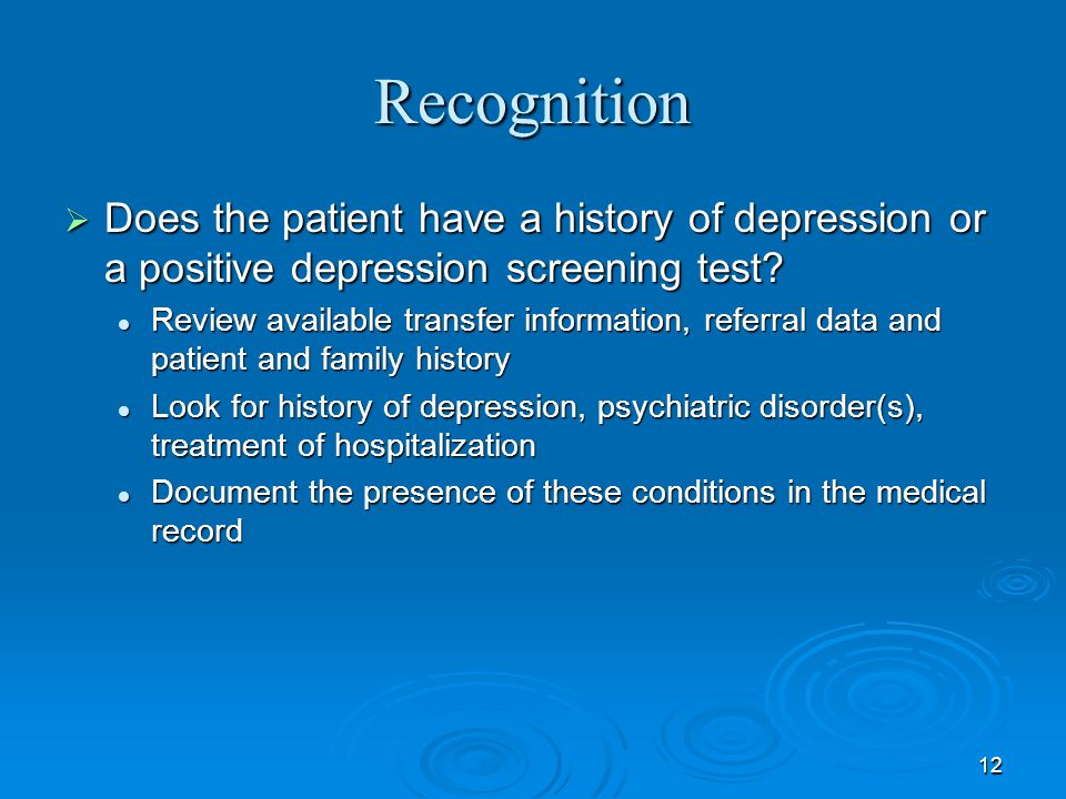 12 Recognition Does the patient have a history of depression or a positive depression screening test? Does the patient have a history of depression or