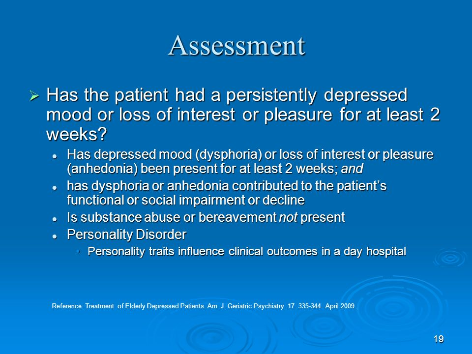 19 Assessment Has the patient had a persistently depressed mood or loss of interest or pleasure for at least 2 weeks? Has the patient had a persistent