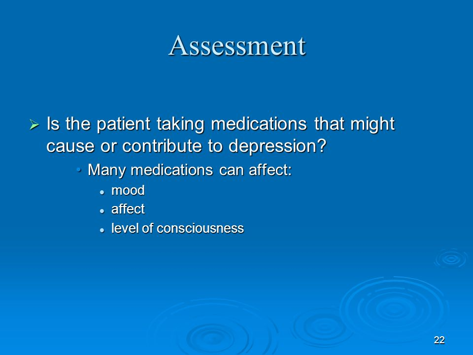 22 Assessment Is the patient taking medications that might cause or contribute to depression? Is the patient taking medications that might cause or co