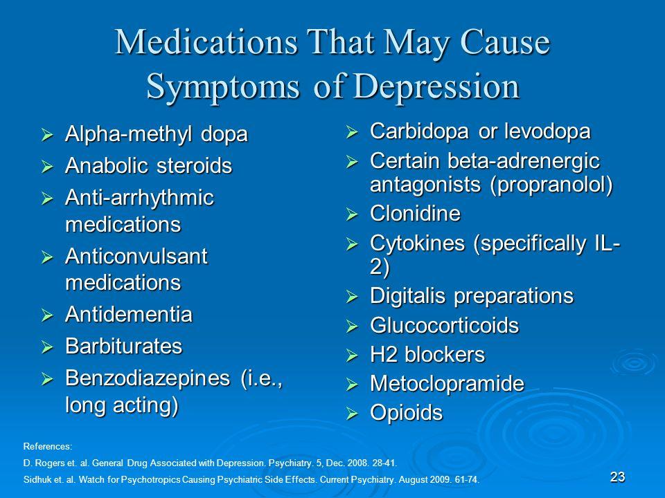 23 Medications That May Cause Symptoms of Depression Alpha-methyl dopa Alpha-methyl dopa Anabolic steroids Anabolic steroids Anti-arrhythmic medicatio