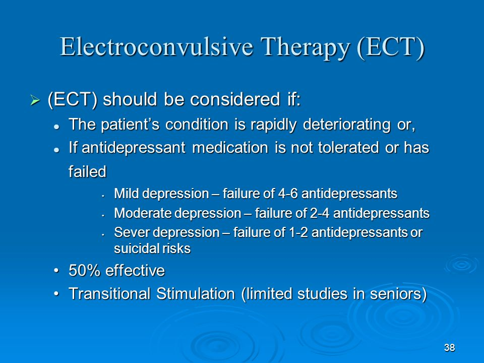 38 Electroconvulsive Therapy (ECT) (ECT) should be considered if: (ECT) should be considered if: The patients condition is rapidly deteriorating or, T
