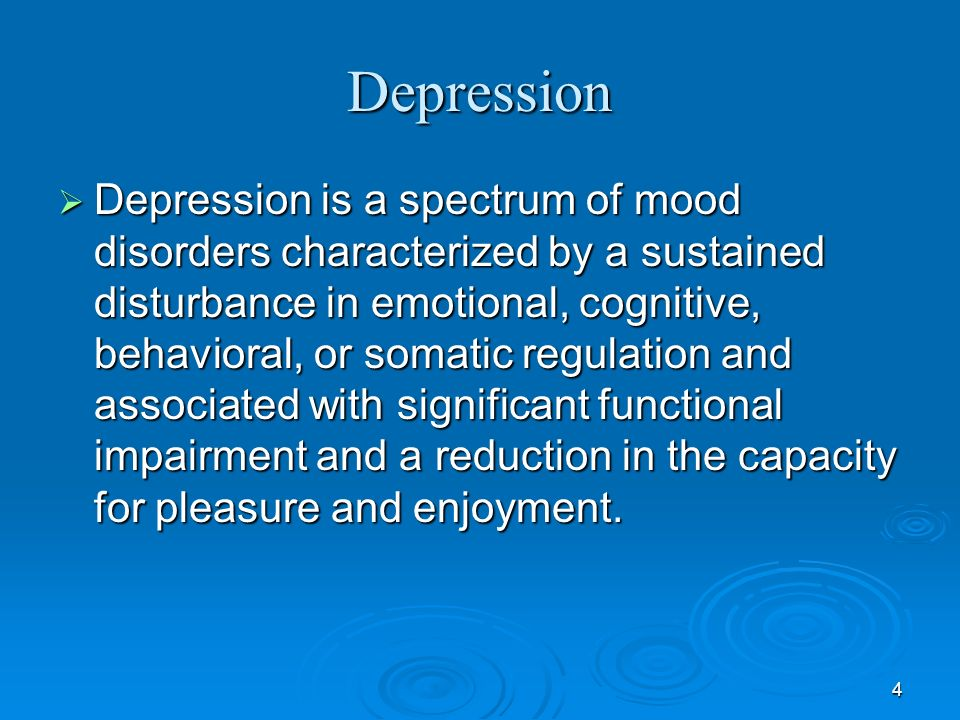 4 Depression Depression is a spectrum of mood disorders characterized by a sustained disturbance in emotional, cognitive, behavioral, or somatic regul
