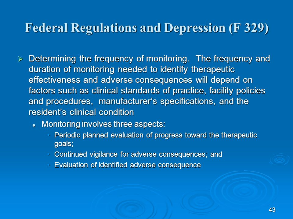 43 Federal Regulations and Depression (F 329) Determining the frequency of monitoring. The frequency and duration of monitoring needed to identify the