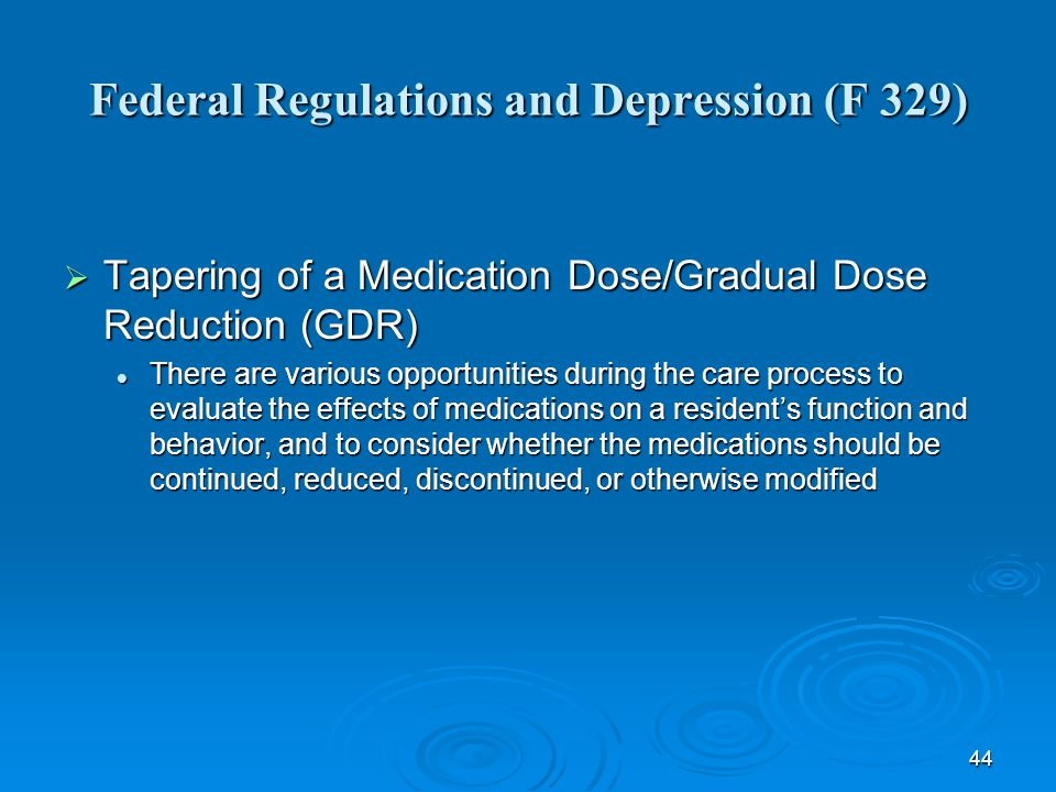 44 Federal Regulations and Depression (F 329) Tapering of a Medication Dose/Gradual Dose Reduction (GDR) Tapering of a Medication Dose/Gradual Dose Re