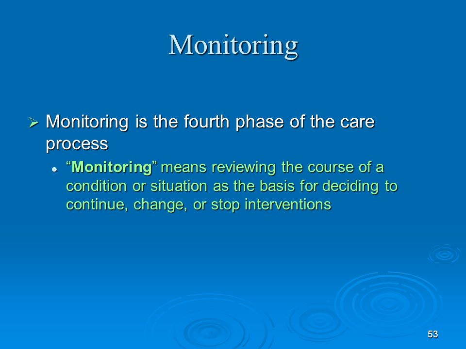 53 Monitoring Monitoring is the fourth phase of the care process Monitoring is the fourth phase of the care process Monitoring means reviewing the cou