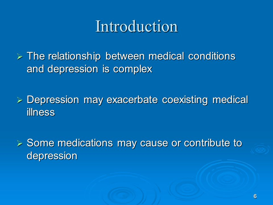 6 Introduction The relationship between medical conditions and depression is complex The relationship between medical conditions and depression is com
