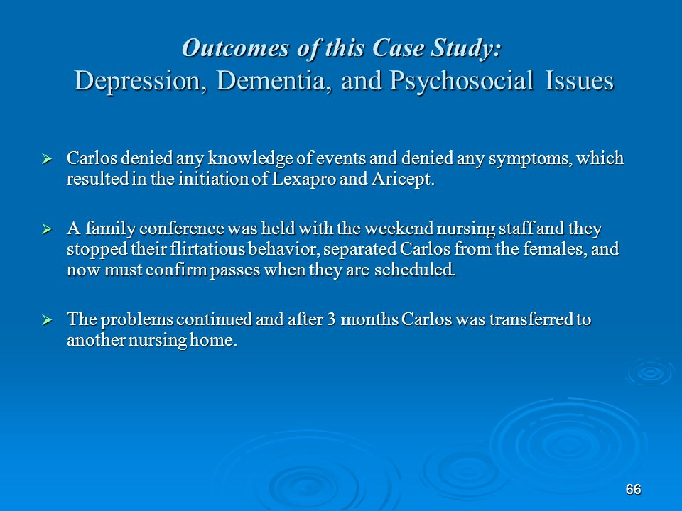66 Outcomes of this Case Study: Depression, Dementia, and Psychosocial Issues Carlos denied any knowledge of events and denied any symptoms, which res