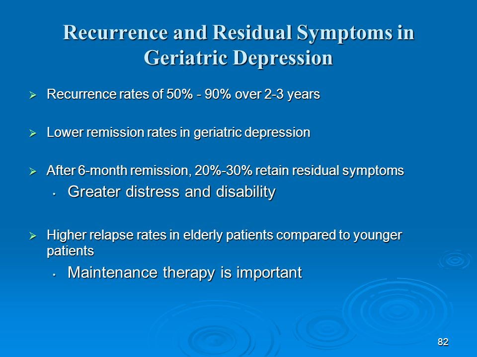 82 Recurrence and Residual Symptoms in Geriatric Depression Recurrence rates of 50% - 90% over 2-3 years Recurrence rates of 50% - 90% over 2-3 years