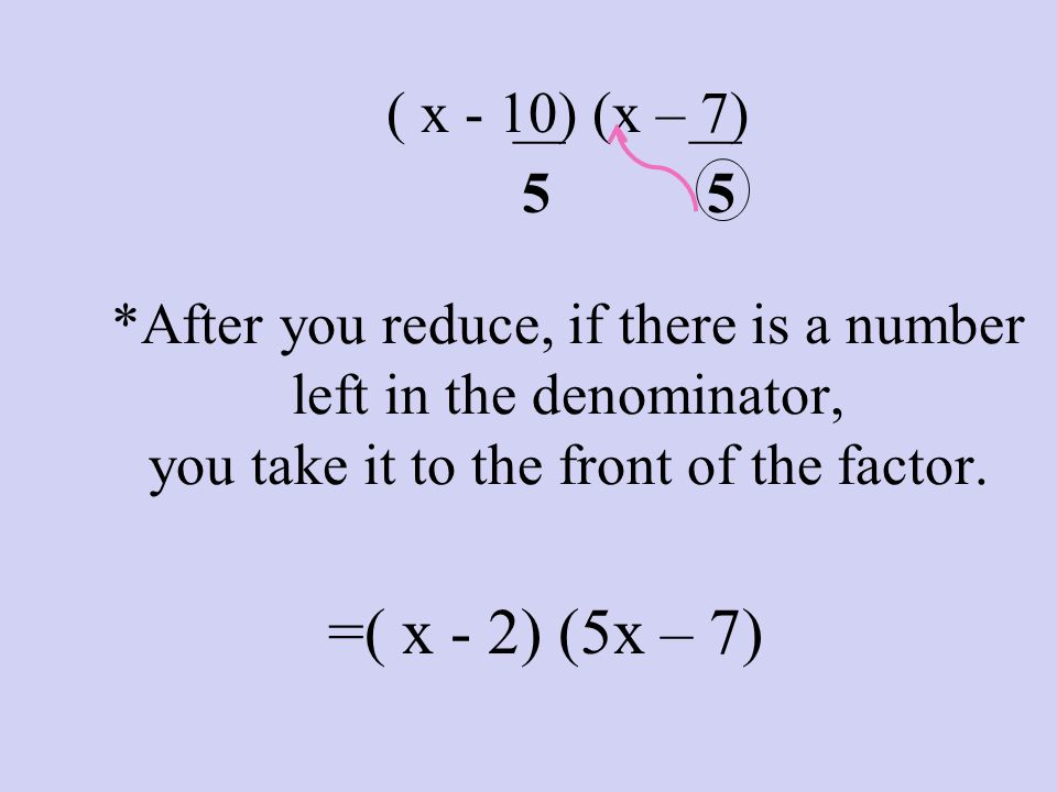 ( x - 10) (x – 7) *After you reduce, if there is a number left in the denominator, you take it to the front of the factor. ___ 5 ___ 5 =( x - 2) (5x –
