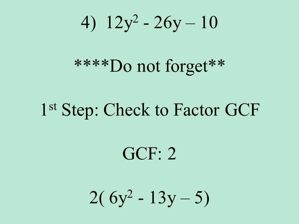 4)12y 2 - 26y – 10 ****Do not forget** 1 st Step: Check to Factor GCF GCF: 2 2( 6y 2 - 13y – 5)